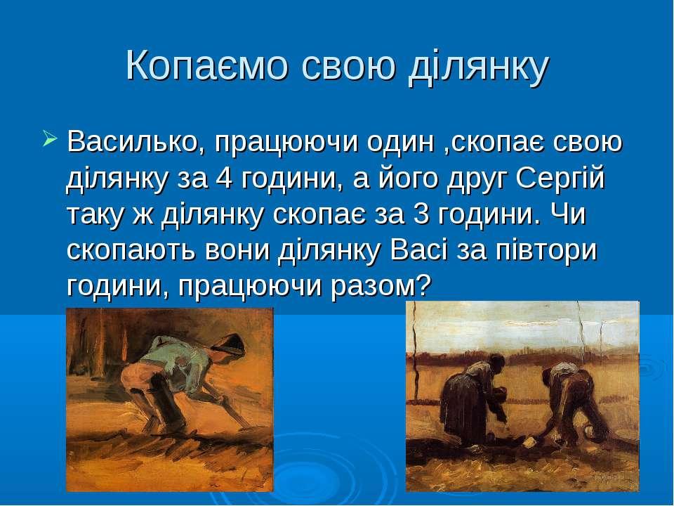 Копаємо свою ділянку Василько, працюючи один ,скопає свою ділянку за 4 години...