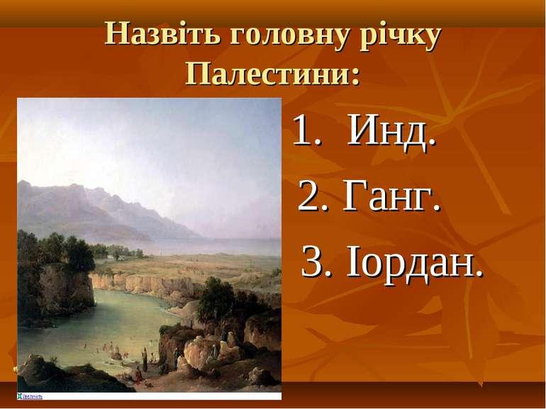 Назвіть головну річку Палестини: 1. Инд. 2. Ганг. 3. Іордан.