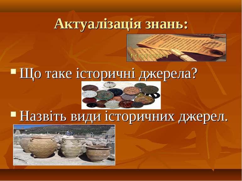Актуалізація знань: Що таке історичні джерела? Назвіть види історичних джерел.