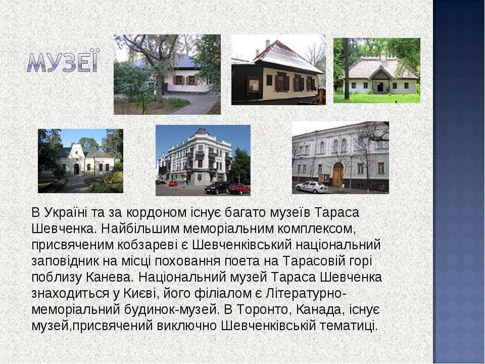 В Україні та за кордоном існує багато музеїв Тараса Шевченка. Найбільшим мемо...