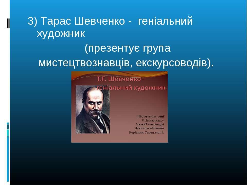 3) Тарас Шевченко - геніальний художник (презентує група мистецтвознавців, ек...