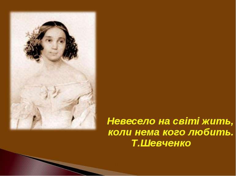 Невесело на свiтi жить, коли нема кого любить. Т.Шевченко