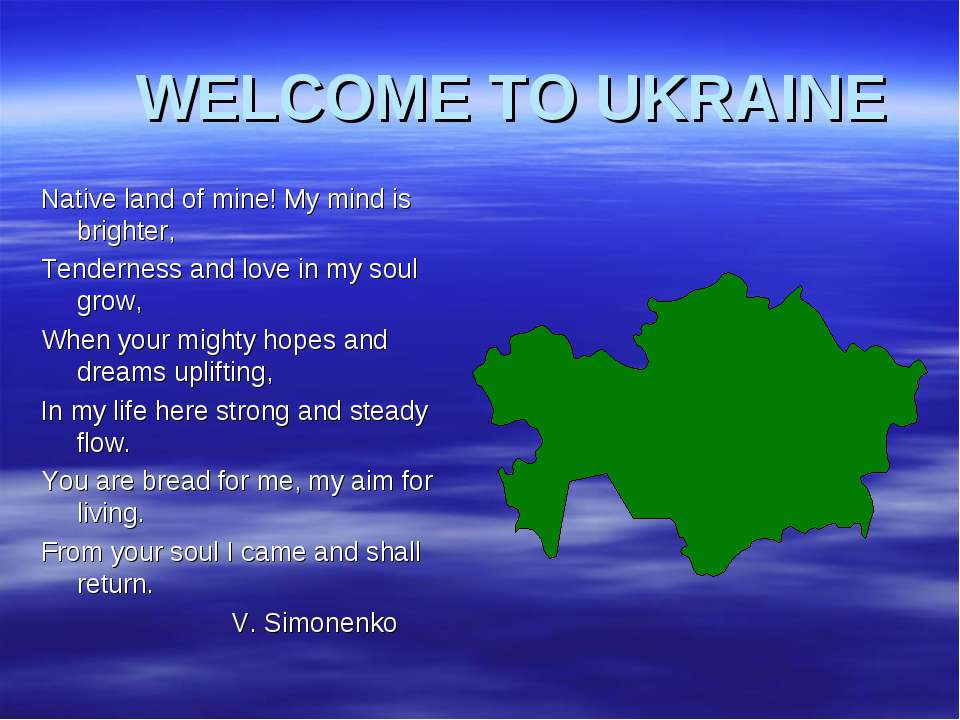 WELCOME TO UKRAINE Native land of mine! My mind is brighter, Tenderness and l...