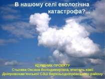 В нашому селі екологічна катастрофа?... КЕРІВНИК ПРОЕКТУ Стьожка Оксана Волод...