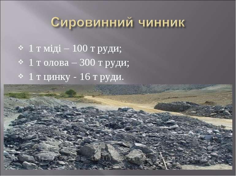 1 т міді – 100 т руди; 1 т олова – 300 т руди; 1 т цинку - 16 т руди.