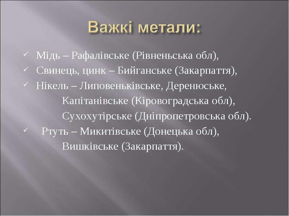 Мідь – Рафалівське (Рівненьська обл), Свинець, цинк – Бийганське (Закарпаття)...