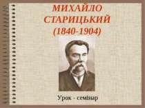 МИХАЙЛО СТАРИЦЬКИЙ (1840-1904) Урок - семінар