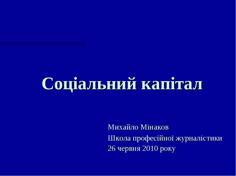 Соціальний капітал Михайло Мінаков Школа професійної журналістики 26 червня 2...