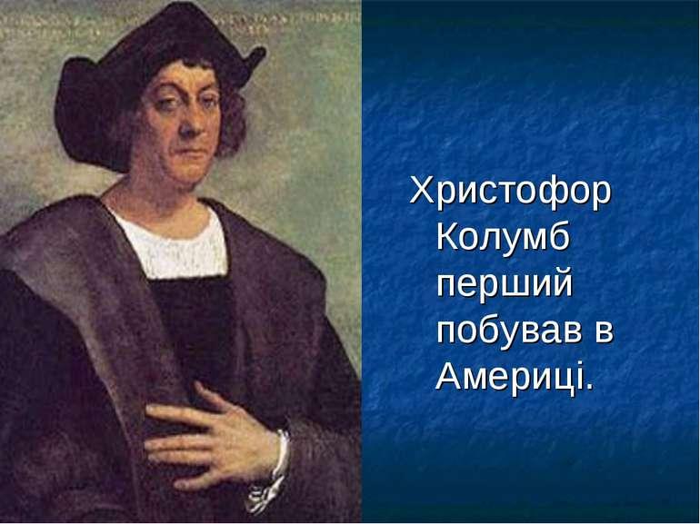 Христофор Колумб перший побував в Америці.