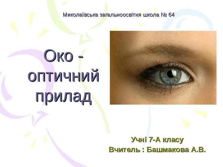 Миколаївська загальноосвітня школа № 64 Око - оптичний прилад Учні 7-А класу ...