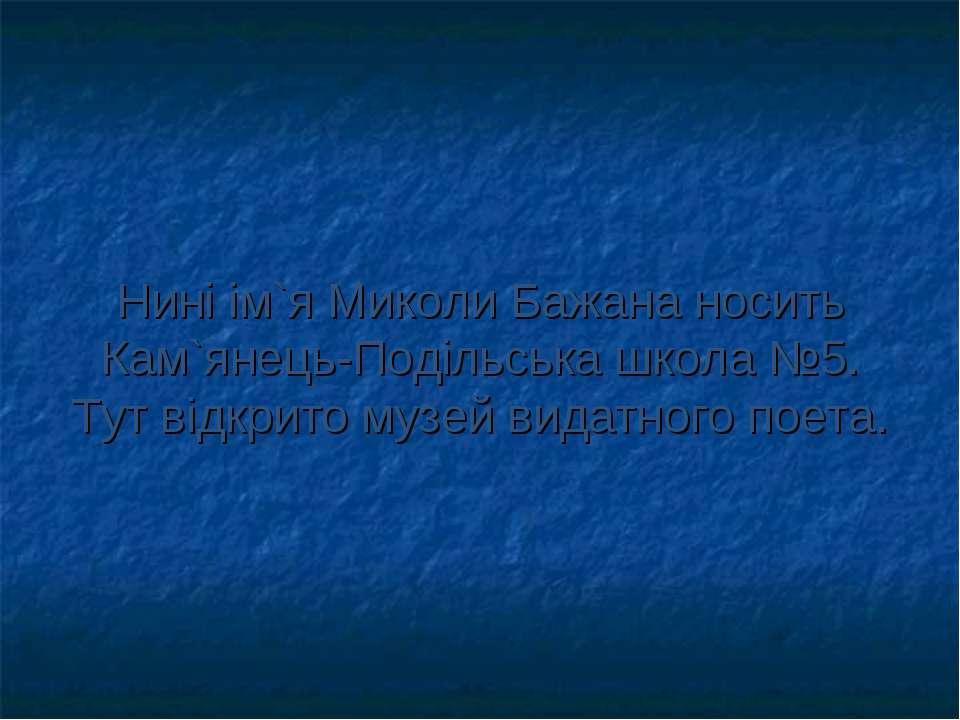 Нинi iм`я Миколи Бажана носить Кам`янець-Подiльська школа №5. Тут вiдкрито му...