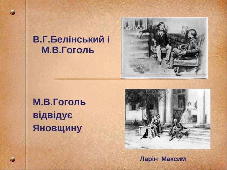 В.Г.Белінський і М.В.Гоголь М.В.Гоголь відвідує Яновщину Ларін Максим