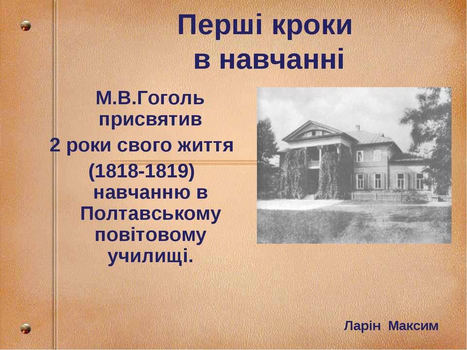 Перші кроки в навчанні М.В.Гоголь присвятив 2 роки свого життя (1818-1819) на...