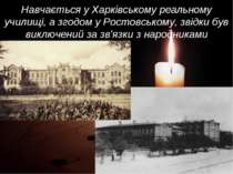 Навчається у Харківському реальному училищі, а згодом у Ростовському, звідки ...