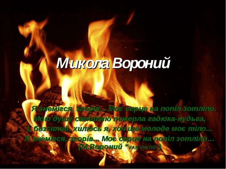 Микола Вороний Я знемігся, згорів... Моє серце на попіл зотліло. Мою душу сам...