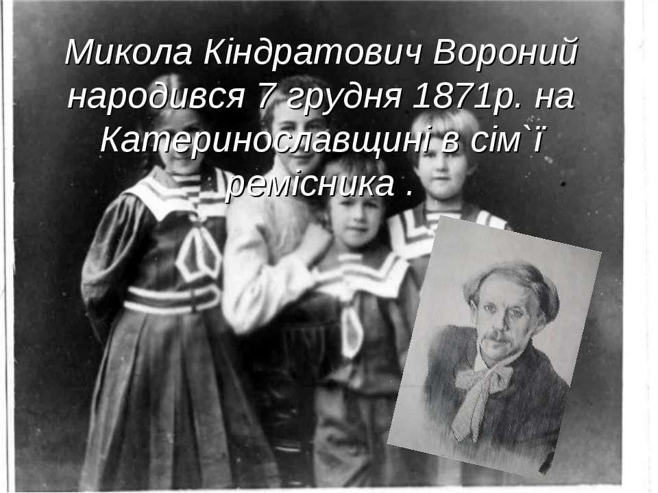 Микола Кіндратович Вороний народився 7 грудня 1871р. на Катеринославщині в сі...