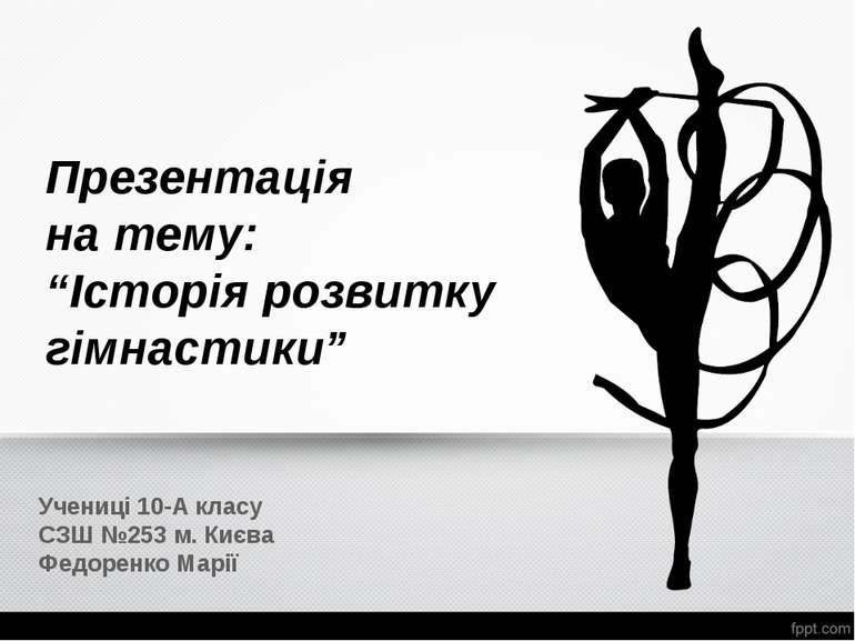 """Презентація на тему: """"Історія розвитку гімнастики"""" Учениці 10-А класу СЗШ №25..."""