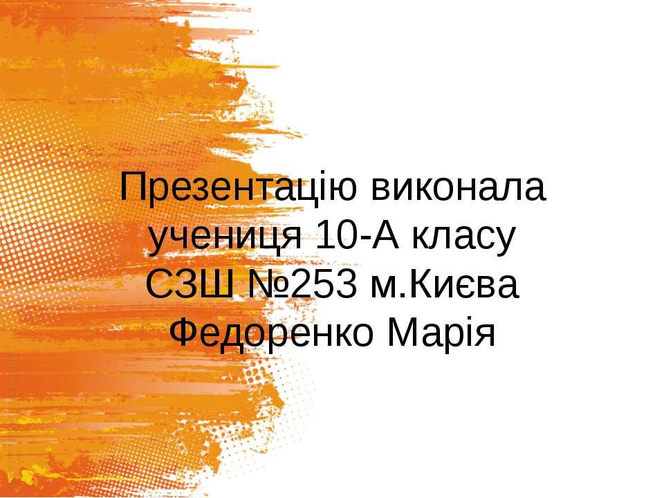 Презентацію виконала учениця 10-А класу СЗШ №253 м.Києва Федоренко Марія
