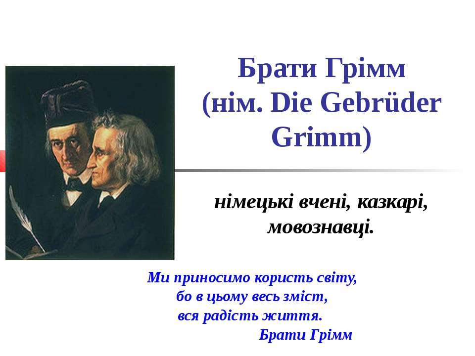 Брати Грімм (нім. Die Gebrüder Grimm) німецькі вчені, казкарі, мовознавці. Ми...