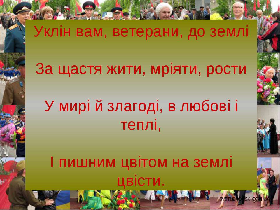 Уклін вам, ветерани, до землі За щастя жити, мріяти, рости У мирі й злагоді, ...