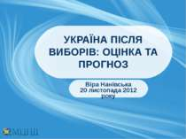УКРАЇНА ПІСЛЯ ВИБОРІВ: ОЦІНКА ТА ПРОГНОЗ Віра Нанівська 20 листопада 2012 року