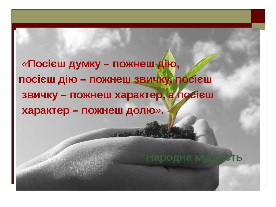 «Посієш думку – пожнеш дію, посієш дію – пожнеш звичку, посієш звичку – пожне...
