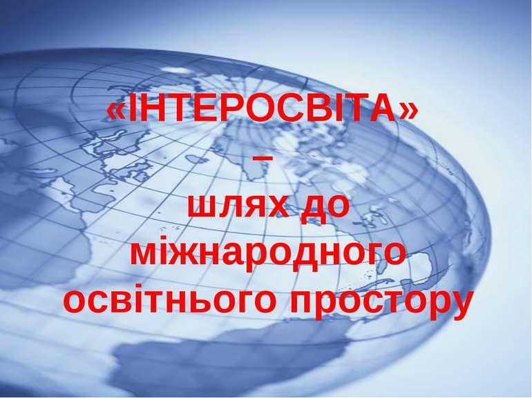 «ІНТЕРОСВІТА» – шлях до міжнародного освітнього простору «ІНТЕРОСВІТА» – шлях...