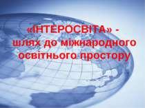 «ІНТЕРОСВІТА» – шлях до міжнародного освітнього простору «ІНТЕРОСВІТА» - шлях...