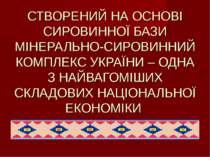 СТВОРЕНИЙ НА ОСНОВІ СИРОВИННОЇ БАЗИ МІНЕРАЛЬНО-СИРОВИННИЙ КОМПЛЕКС УКРАЇНИ – ...