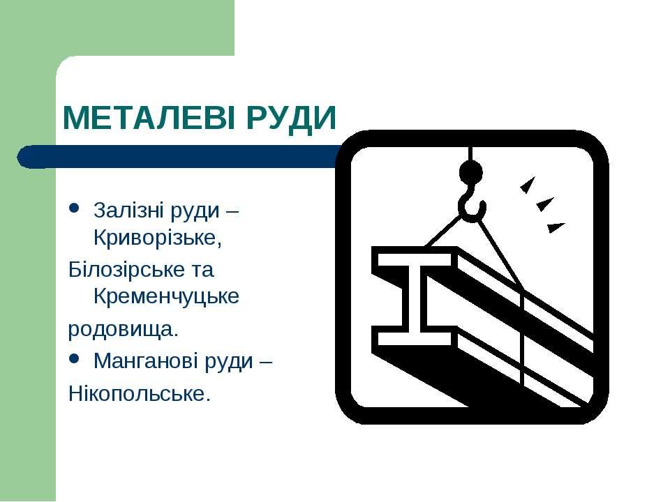 МЕТАЛЕВІ РУДИ Залізні руди – Криворізьке, Білозірське та Кременчуцьке родовищ...