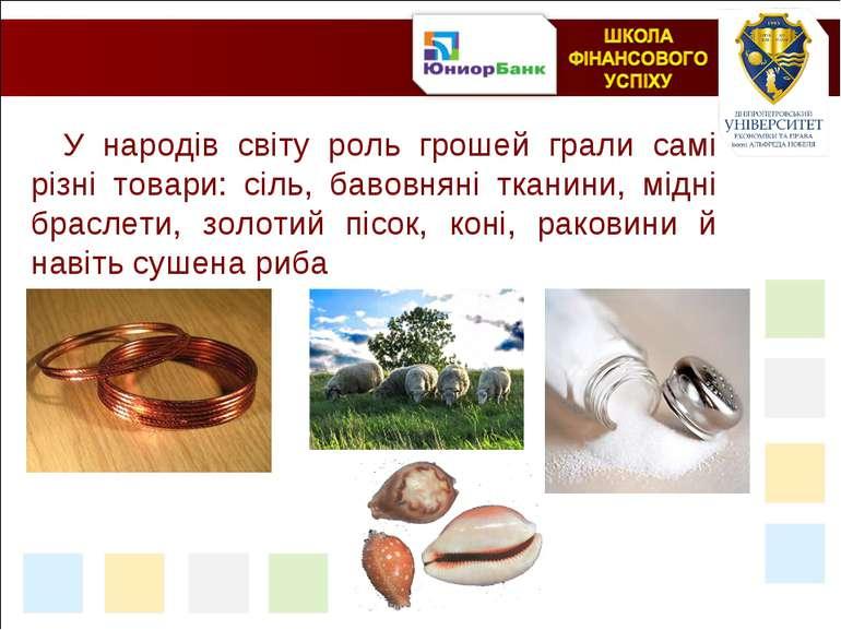 У народів світу роль грошей грали самі різні товари: сіль, бавовняні тканини,...