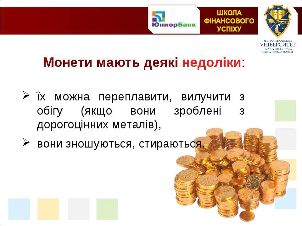 Монети мають деякі недоліки: їх можна переплавити, вилучити з обігу (якщо вон...