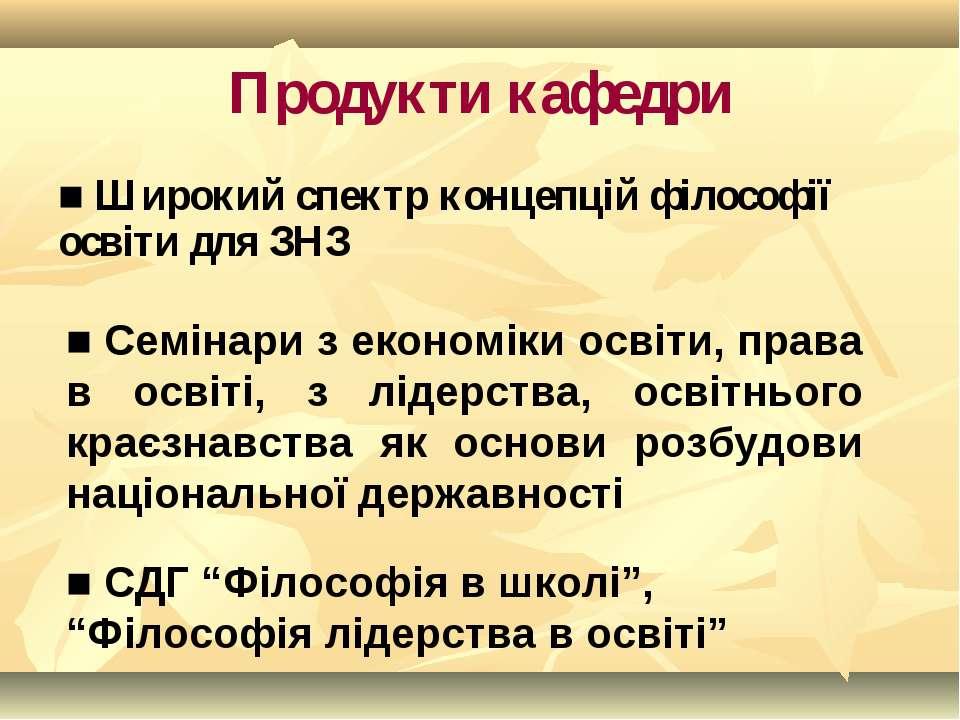Продукти кафедри ■ Широкий спектр концепцій філософії освіти для ЗНЗ ■ Семіна...