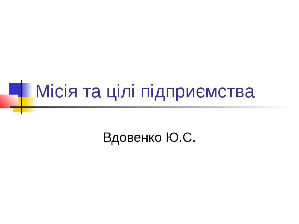 Місія та цілі підприємства Вдовенко Ю.С.