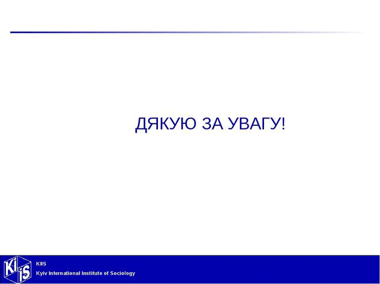 ДЯКУЮ ЗА УВАГУ! KIIS Kyiv International Institute of Sociology