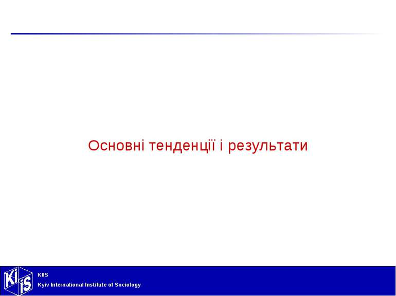 Основні тенденції і результати KIIS Kyiv International Institute of Sociology