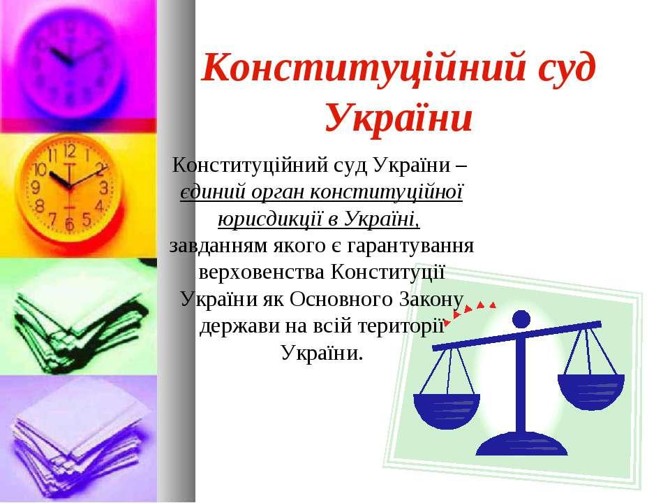 Конституційний суд України Конституційний суд України – єдиний орган конститу...
