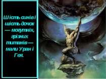 Шість синів і шість дочок — могутніх, грізних титанів — мали Уран і Гея.