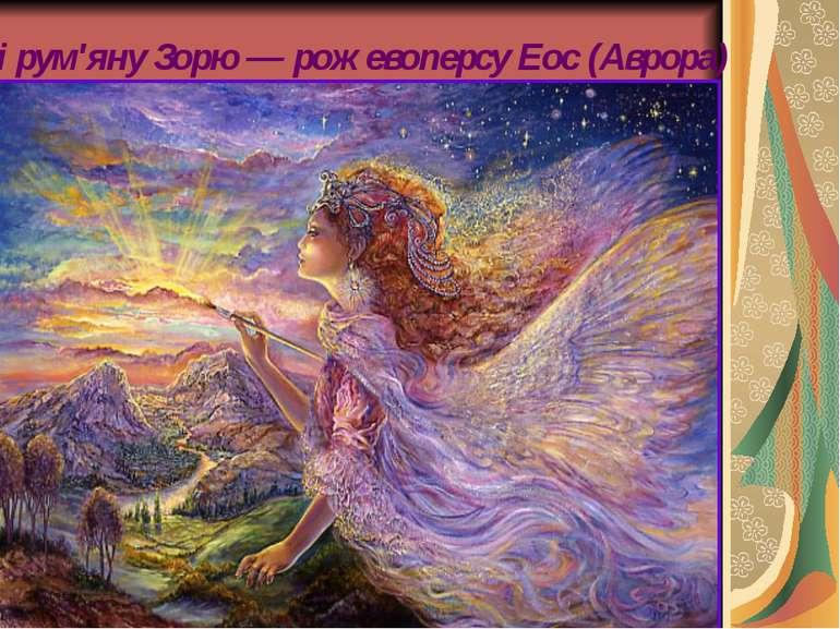 ...і рум'яну Зорю — рожевоперсу Еос (Аврора)