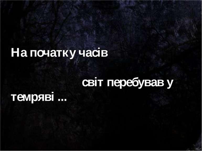 На початку часів світ перебував у темряві ...