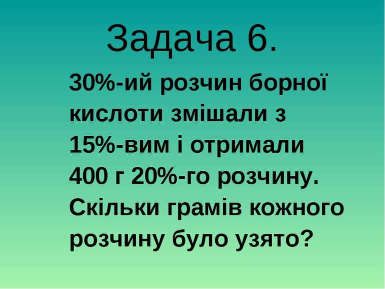 Задача 6. 30%-ий розчин борної кислоти змішали з 15%-вим і отримали 400 г 20%...