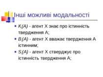 Інші можливі модальності Кx(A) - агент X знає про істинність твердження A; Вx...