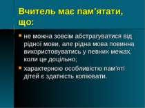 Вчитель має пам'ятати, що: не можна зовсім абстрагуватися від рідної мови, ал...