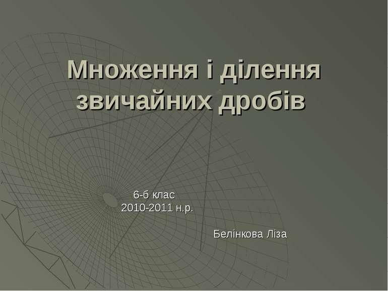 Множення і ділення звичайних дробів 6-б клас 2010-2011 н.р. Белінкова Ліза