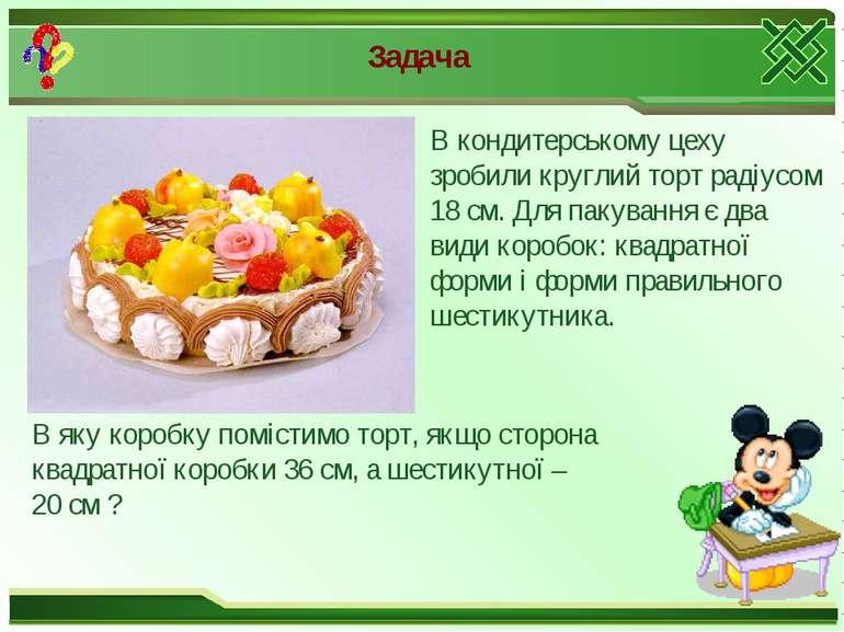Задача В кондитерському цеху зробили круглий торт радіусом 18 см. Для пакуван...