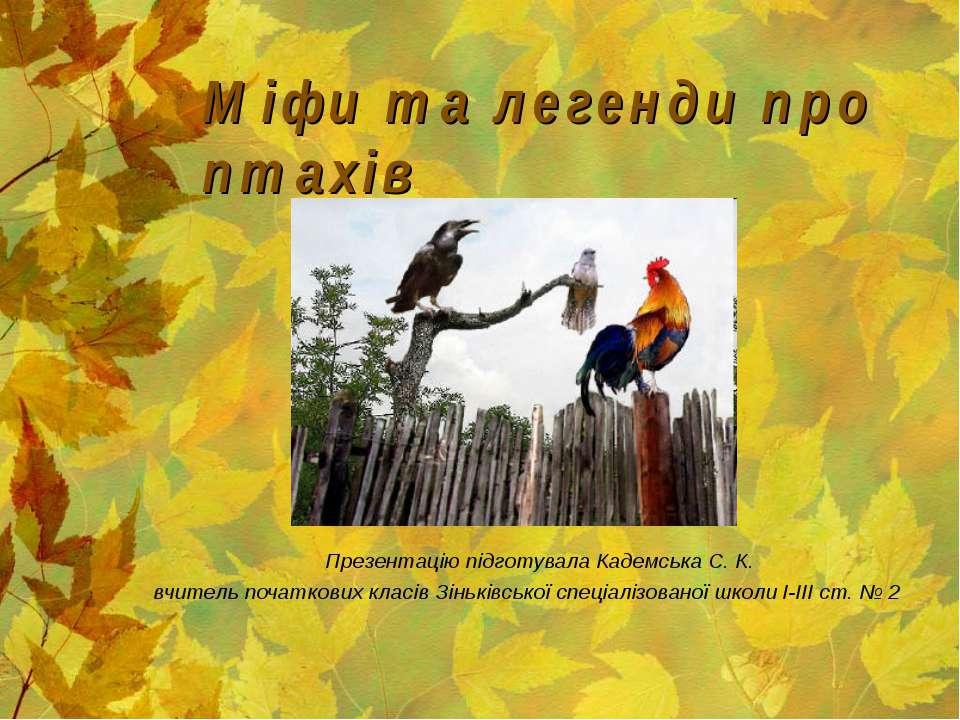 Міфи та легенди про птахів Презентацію підготувала Кадемська С. К. вчитель по...