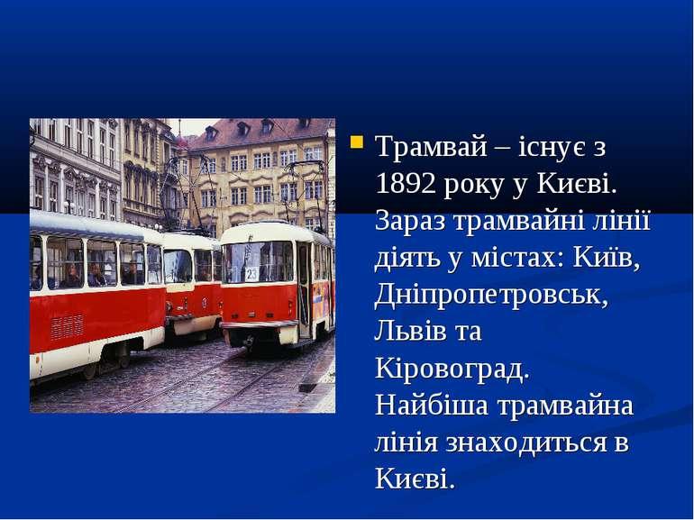 Трамвай – існує з 1892 року у Києві. Зараз трамвайні лінії діять у містах: Ки...