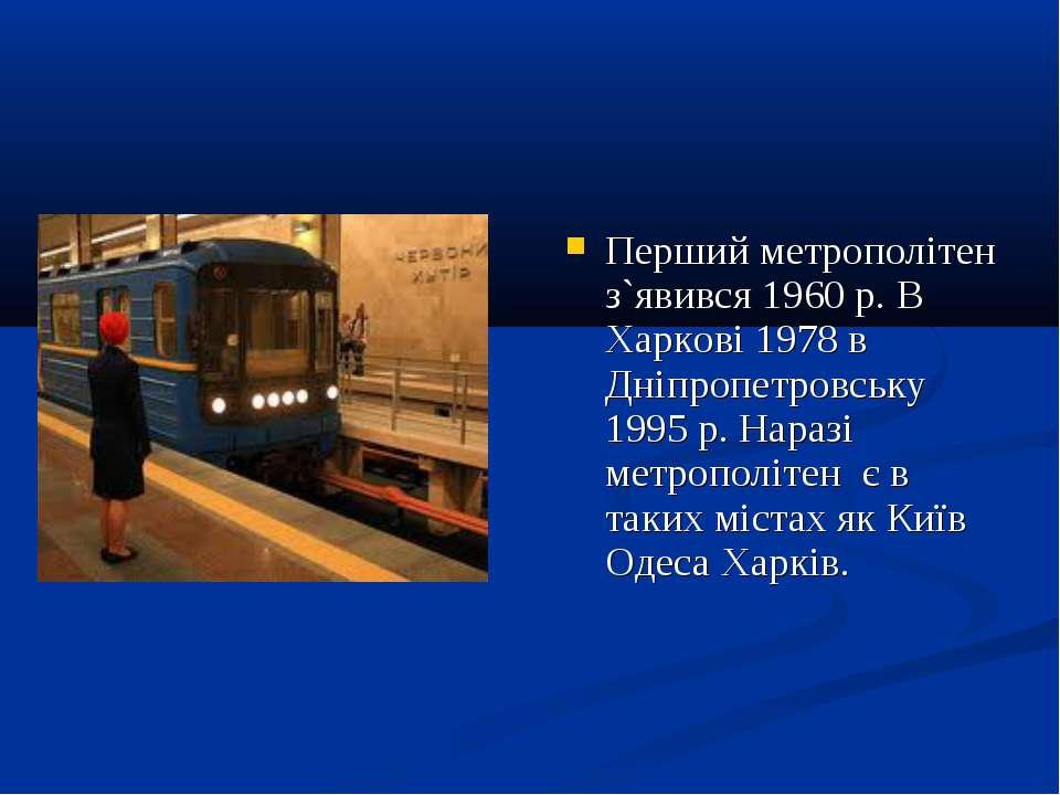 Перший метрополітен з`явився 1960 р. В Харкові 1978 в Дніпропетровську 1995 р...