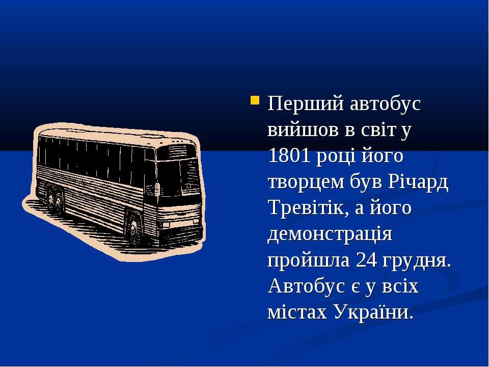 Перший автобус вийшов в світ у 1801 році його творцем був Річард Тревітік, а ...