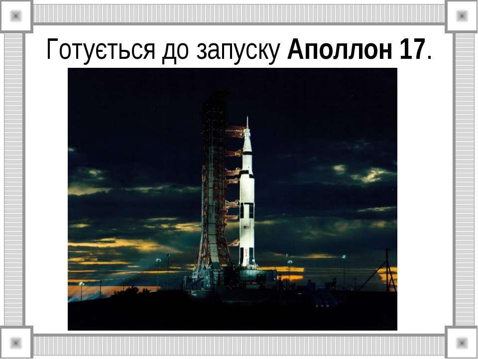 Готується до запуску Аполлон 17.